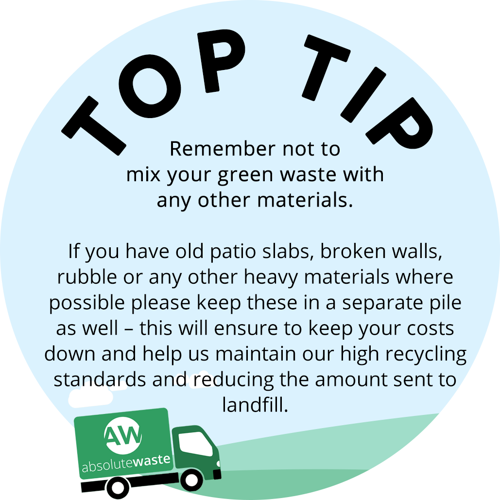 Remember not to mix your green waste with any other materials. If you have old patio slabs, broken walls, rubble or any other heavy materials where possible please keep these in a separate pile as well – this will ensure to keep your costs down and help us maintain our high recycling standards and reducing the amount sent to landfill.
